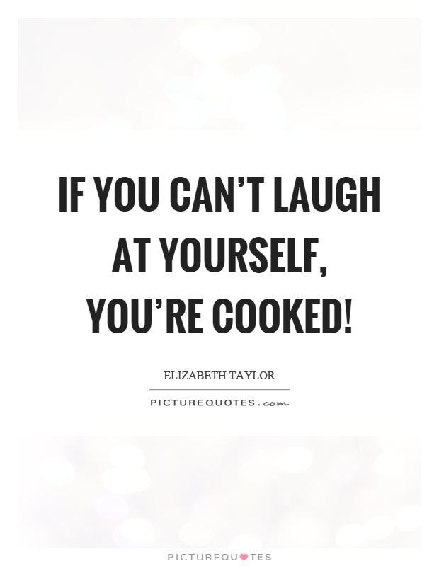 If you can't laugh at yourself, you're cooked! Picture Quote #1