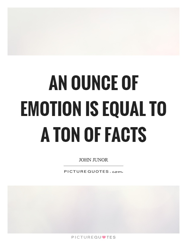 An ounce of emotion is equal to a ton of facts Picture Quote #1