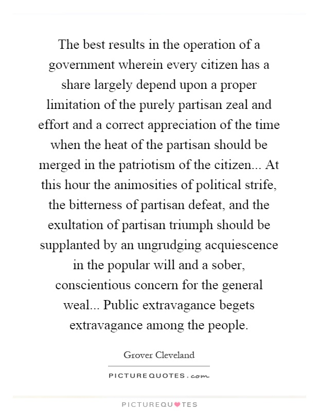The best results in the operation of a government wherein every citizen has a share largely depend upon a proper limitation of the purely partisan zeal and effort and a correct appreciation of the time when the heat of the partisan should be merged in the patriotism of the citizen... At this hour the animosities of political strife, the bitterness of partisan defeat, and the exultation of partisan triumph should be supplanted by an ungrudging acquiescence in the popular will and a sober, conscientious concern for the general weal... Public extravagance begets extravagance among the people Picture Quote #1