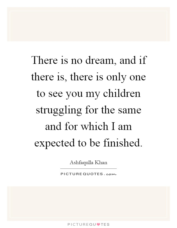 There is no dream, and if there is, there is only one to see you my children struggling for the same and for which I am expected to be finished Picture Quote #1