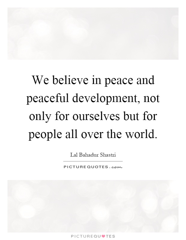We believe in peace and peaceful development, not only for ourselves but for people all over the world Picture Quote #1