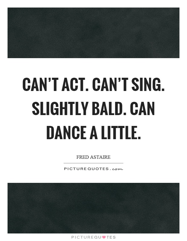 Can't act. Can't sing. Slightly bald. Can dance a little Picture Quote #1