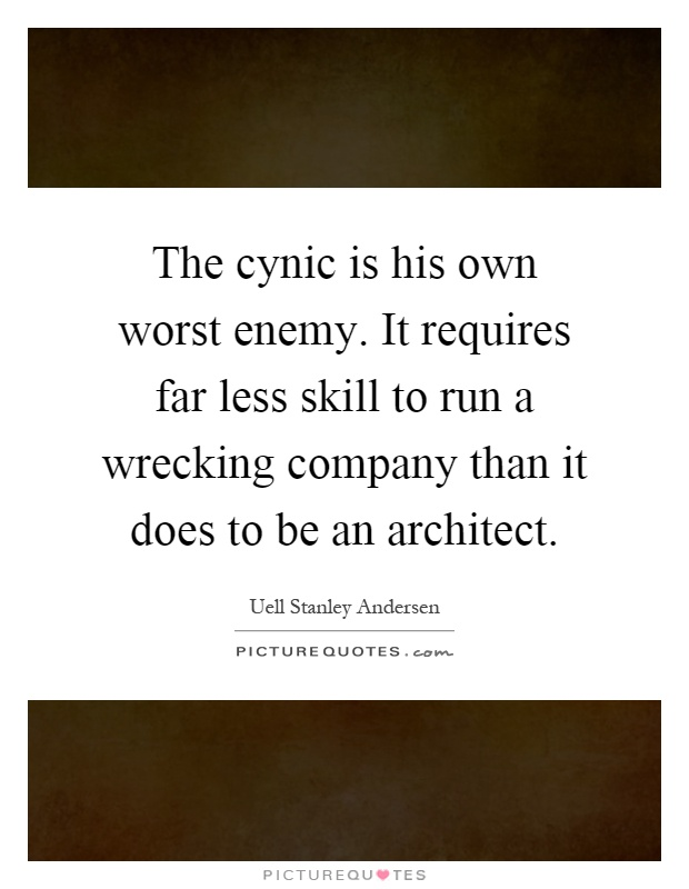 The cynic is his own worst enemy. It requires far less skill to run a wrecking company than it does to be an architect Picture Quote #1