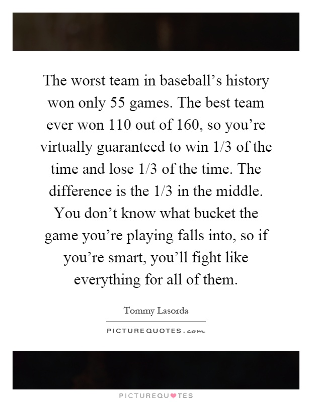 The worst team in baseball's history won only 55 games. The best team ever won 110 out of 160, so you're virtually guaranteed to win 1/3 of the time and lose 1/3 of the time. The difference is the 1/3 in the middle. You don't know what bucket the game you're playing falls into, so if you're smart, you'll fight like everything for all of them Picture Quote #1