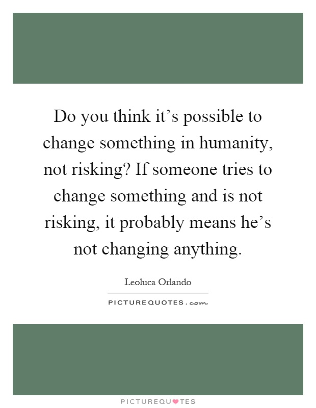 Do you think it's possible to change something in humanity, not risking? If someone tries to change something and is not risking, it probably means he's not changing anything Picture Quote #1