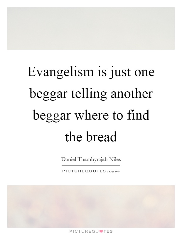 Evangelism is just one beggar telling another beggar where to find the bread Picture Quote #1