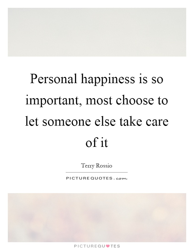 Personal happiness is so important, most choose to let someone else take care of it Picture Quote #1