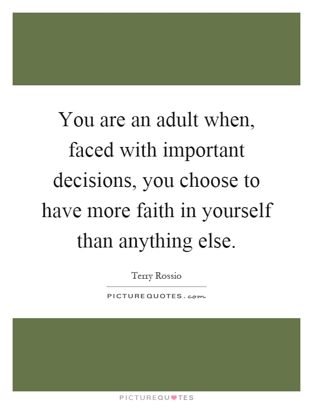 You are an adult when, faced with important decisions, you choose to have more faith in yourself than anything else Picture Quote #1