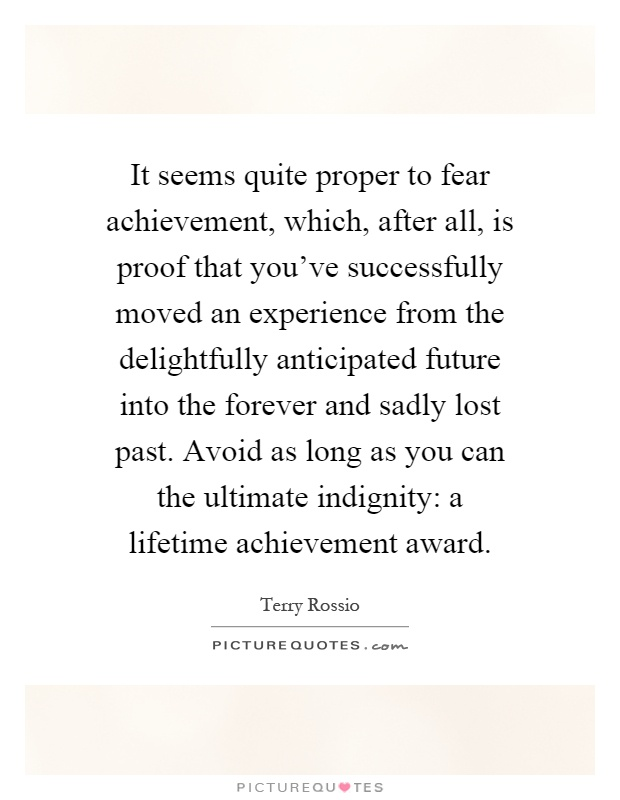 It seems quite proper to fear achievement, which, after all, is proof that you've successfully moved an experience from the delightfully anticipated future into the forever and sadly lost past. Avoid as long as you can the ultimate indignity: a lifetime achievement award Picture Quote #1