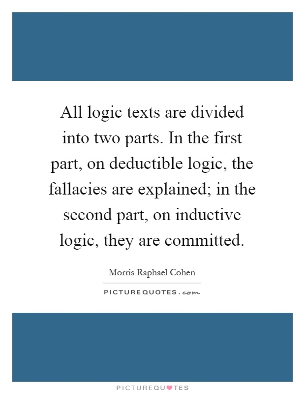 All logic texts are divided into two parts. In the first part, on deductible logic, the fallacies are explained; in the second part, on inductive logic, they are committed Picture Quote #1