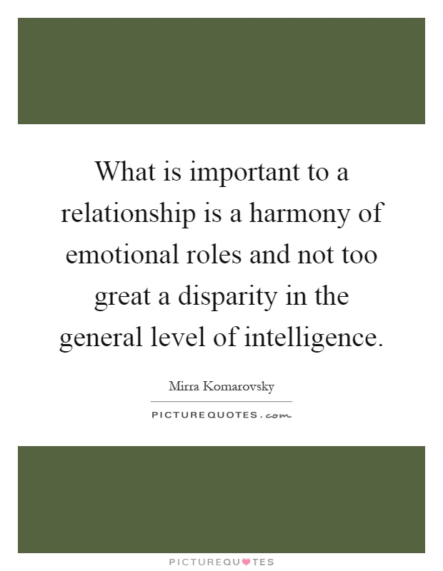 What is important to a relationship is a harmony of emotional roles and not too great a disparity in the general level of intelligence Picture Quote #1