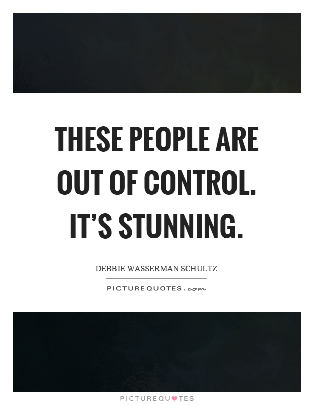 These people are out of control. It's stunning Picture Quote #1