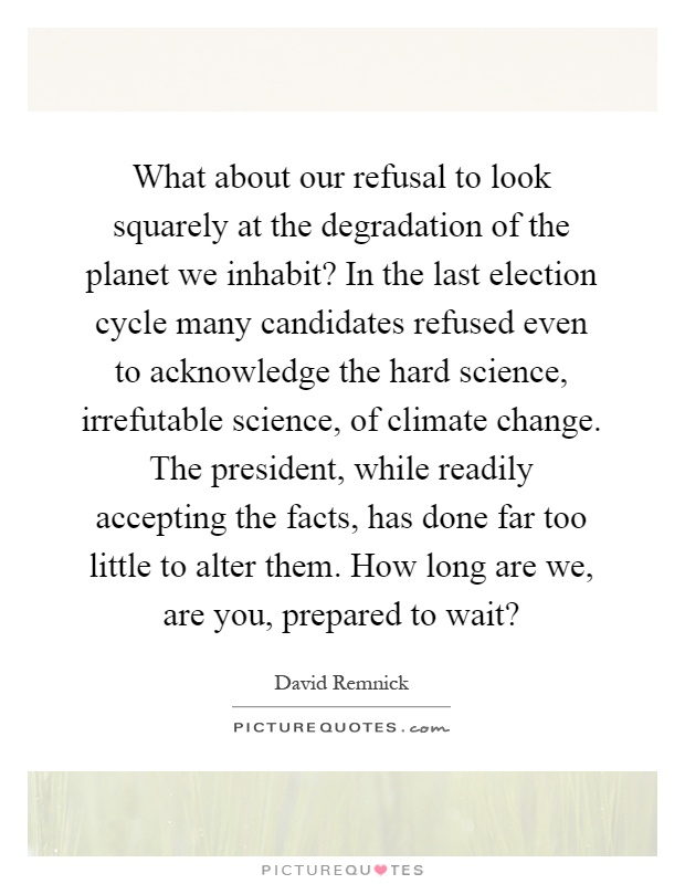 What about our refusal to look squarely at the degradation of the planet we inhabit? In the last election cycle many candidates refused even to acknowledge the hard science, irrefutable science, of climate change. The president, while readily accepting the facts, has done far too little to alter them. How long are we, are you, prepared to wait? Picture Quote #1