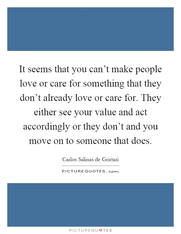 It seems that you can't make people love or care for something that they don't already love or care for. They either see your value and act accordingly or they don't and you move on to someone that does Picture Quote #1