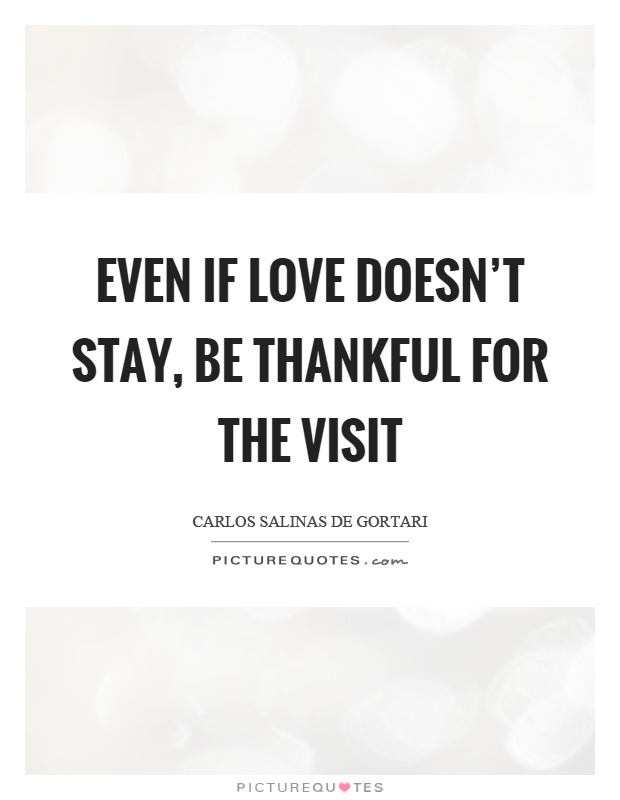 Even if love doesn't stay, be thankful for the visit Picture Quote #1