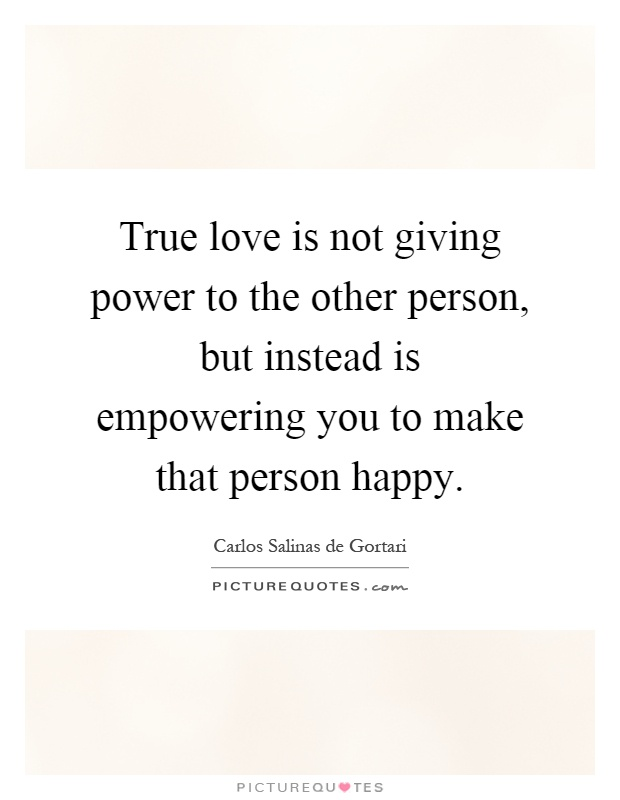 True love is not giving power to the other person, but instead is empowering you to make that person happy Picture Quote #1