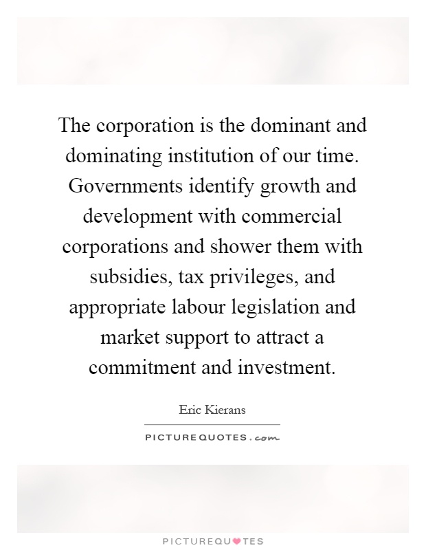 The corporation is the dominant and dominating institution of our time. Governments identify growth and development with commercial corporations and shower them with subsidies, tax privileges, and appropriate labour legislation and market support to attract a commitment and investment Picture Quote #1