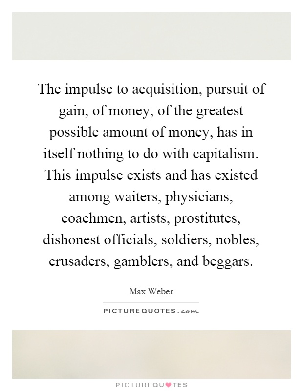 The impulse to acquisition, pursuit of gain, of money, of the greatest possible amount of money, has in itself nothing to do with capitalism. This impulse exists and has existed among waiters, physicians, coachmen, artists, prostitutes, dishonest officials, soldiers, nobles, crusaders, gamblers, and beggars Picture Quote #1