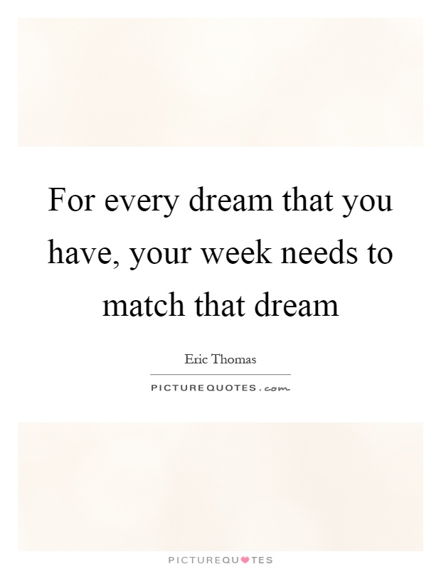 For every dream that you have, your week needs to match that dream Picture Quote #1