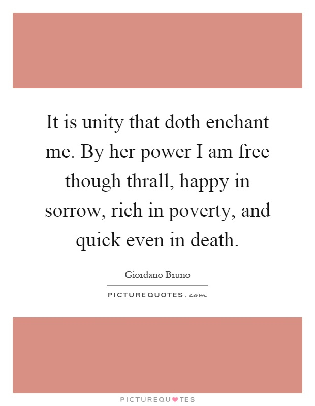 It is unity that doth enchant me. By her power I am free though thrall, happy in sorrow, rich in poverty, and quick even in death Picture Quote #1