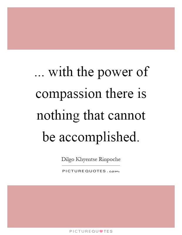 ... with the power of compassion there is nothing that cannot be accomplished Picture Quote #1