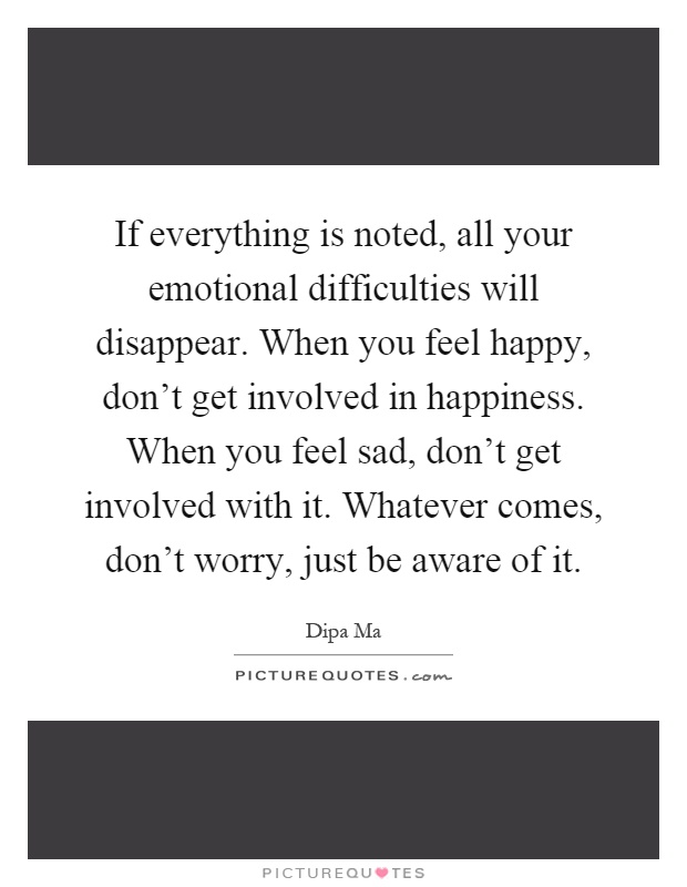 If everything is noted, all your emotional difficulties will disappear. When you feel happy, don't get involved in happiness. When you feel sad, don't get involved with it. Whatever comes, don't worry, just be aware of it Picture Quote #1