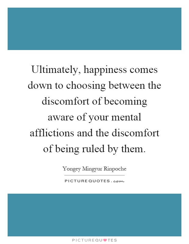 Ultimately, happiness comes down to choosing between the discomfort of becoming aware of your mental afflictions and the discomfort of being ruled by them Picture Quote #1