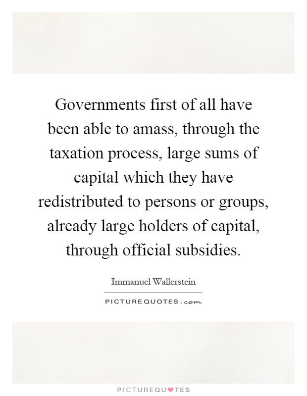 Governments first of all have been able to amass, through the taxation process, large sums of capital which they have redistributed to persons or groups, already large holders of capital, through official subsidies Picture Quote #1