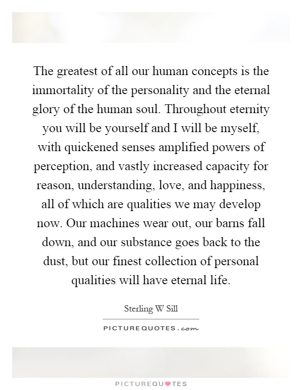 The greatest of all our human concepts is the immortality of the personality and the eternal glory of the human soul. Throughout eternity you will be yourself and I will be myself, with quickened senses amplified powers of perception, and vastly increased capacity for reason, understanding, love, and happiness, all of which are qualities we may develop now. Our machines wear out, our barns fall down, and our substance goes back to the dust, but our finest collection of personal qualities will have eternal life Picture Quote #1