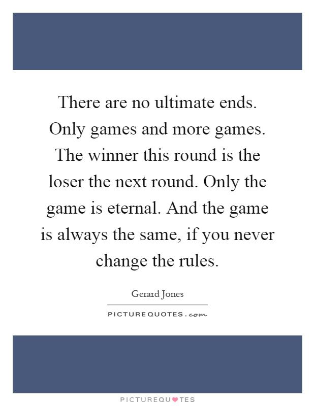 There are no ultimate ends. Only games and more games. The winner this round is the loser the next round. Only the game is eternal. And the game is always the same, if you never change the rules Picture Quote #1