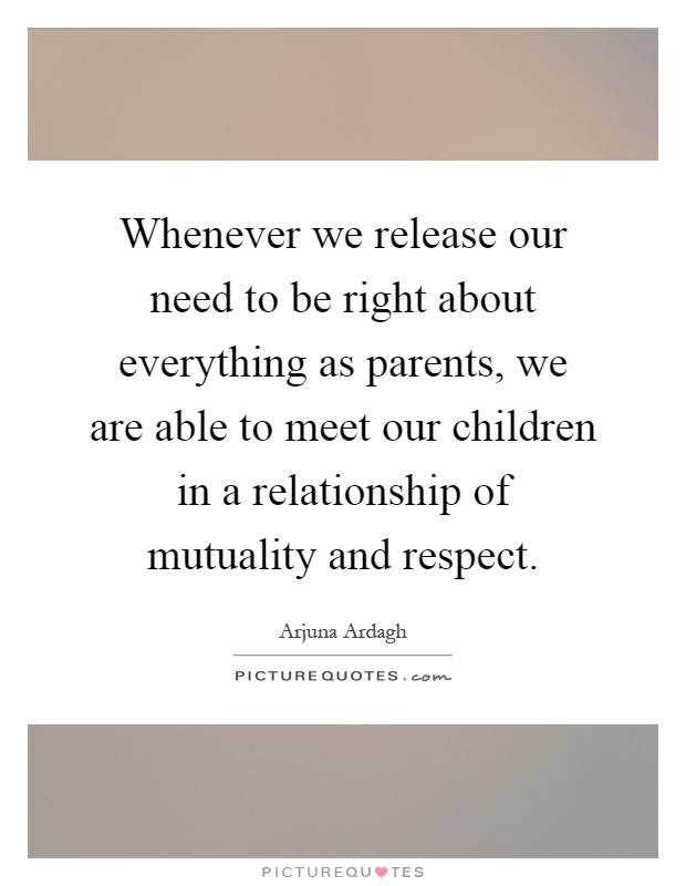 Whenever we release our need to be right about everything as parents, we are able to meet our children in a relationship of mutuality and respect Picture Quote #1