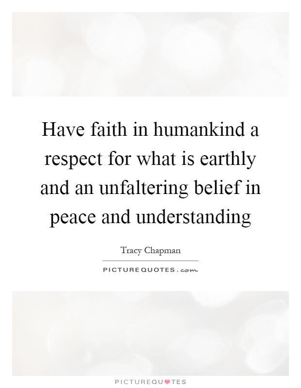 Have faith in humankind a respect for what is earthly and an unfaltering belief in peace and understanding Picture Quote #1