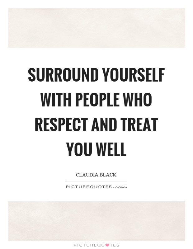 Surround yourself with people who respect and treat you well Picture Quote #1