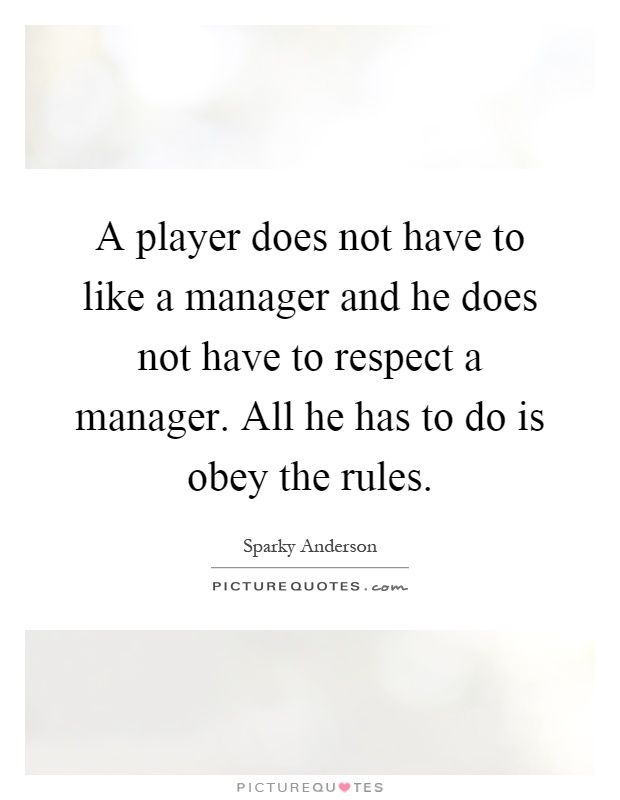 A player does not have to like a manager and he does not have to respect a manager. All he has to do is obey the rules Picture Quote #1