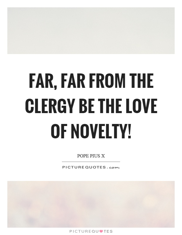 Far, far from the clergy be the love of novelty! Picture Quote #1