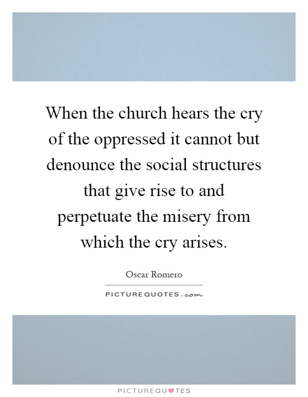When the church hears the cry of the oppressed it cannot but denounce the social structures that give rise to and perpetuate the misery from which the cry arises Picture Quote #1
