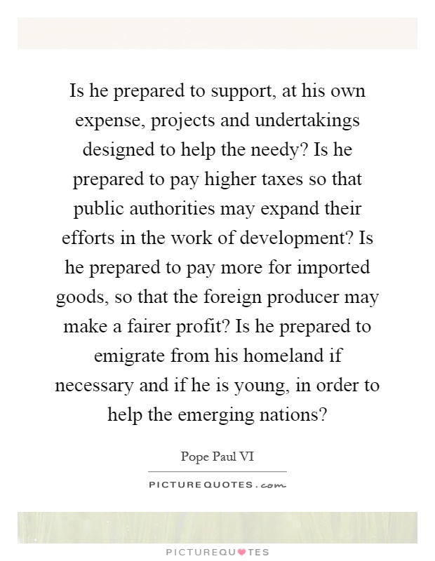 Is he prepared to support, at his own expense, projects and undertakings designed to help the needy? Is he prepared to pay higher taxes so that public authorities may expand their efforts in the work of development? Is he prepared to pay more for imported goods, so that the foreign producer may make a fairer profit? Is he prepared to emigrate from his homeland if necessary and if he is young, in order to help the emerging nations? Picture Quote #1