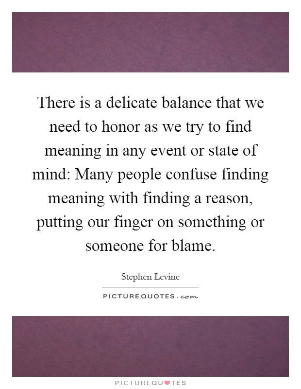 There is a delicate balance that we need to honor as we try to find meaning in any event or state of mind: Many people confuse finding meaning with finding a reason, putting our finger on something or someone for blame Picture Quote #1