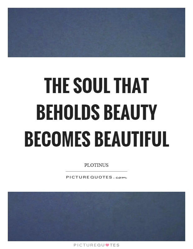 The soul that beholds beauty becomes beautiful Picture Quote #1