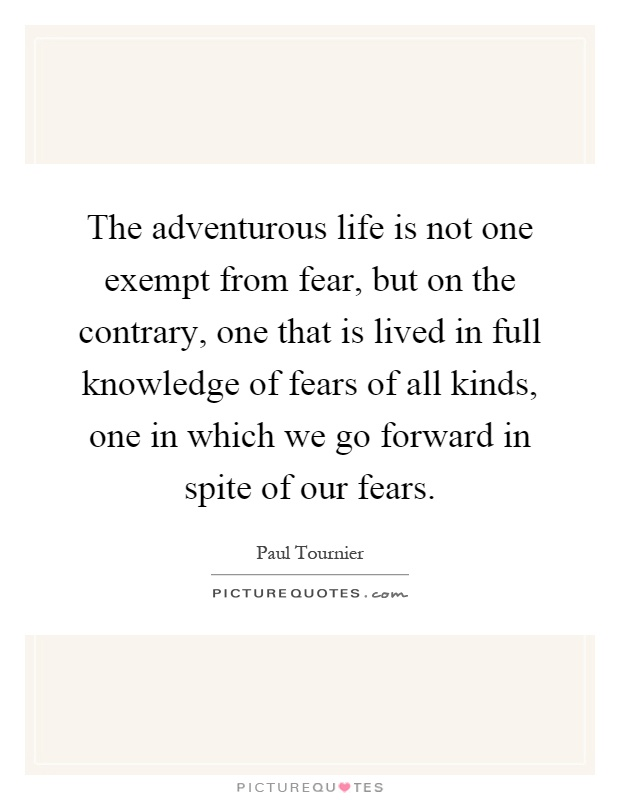 The adventurous life is not one exempt from fear, but on the contrary, one that is lived in full knowledge of fears of all kinds, one in which we go forward in spite of our fears Picture Quote #1