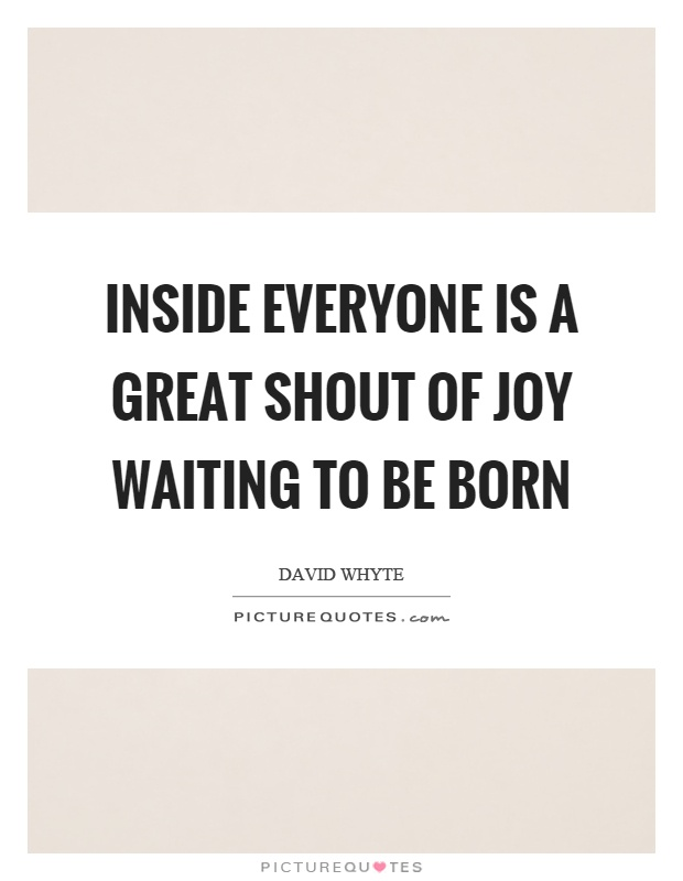 Inside everyone is a great shout of joy waiting to be born Picture Quote #1