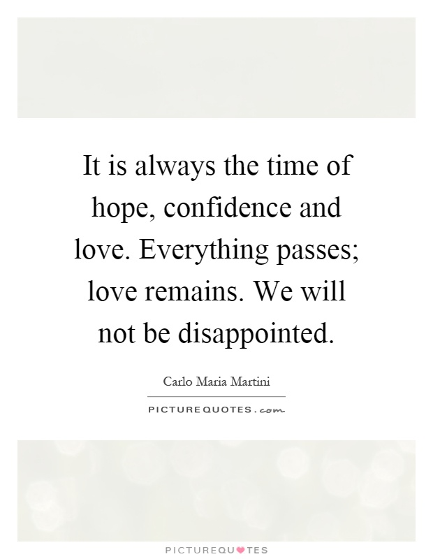 It is always the time of hope, confidence and love. Everything passes; love remains. We will not be disappointed Picture Quote #1