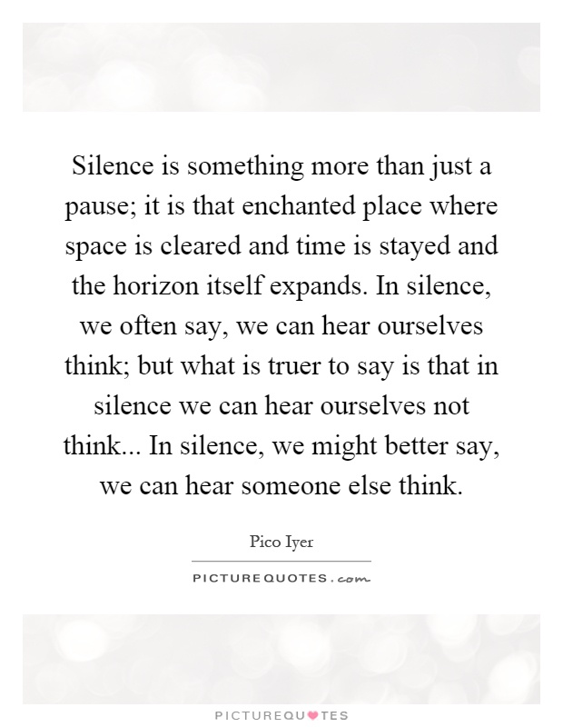 Silence is something more than just a pause; it is that enchanted place where space is cleared and time is stayed and the horizon itself expands. In silence, we often say, we can hear ourselves think; but what is truer to say is that in silence we can hear ourselves not think... In silence, we might better say, we can hear someone else think Picture Quote #1