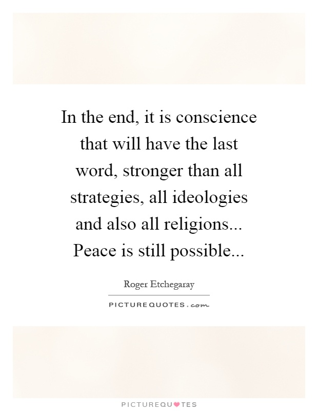 In the end, it is conscience that will have the last word, stronger than all strategies, all ideologies and also all religions... Peace is still possible Picture Quote #1