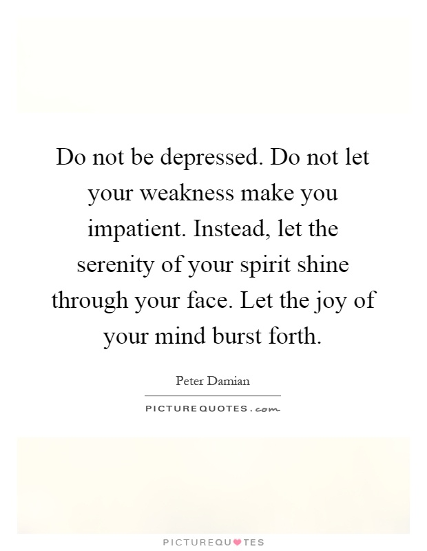 Do not be depressed. Do not let your weakness make you impatient. Instead, let the serenity of your spirit shine through your face. Let the joy of your mind burst forth Picture Quote #1