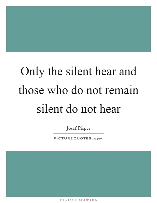 Only the silent hear and those who do not remain silent do not hear Picture Quote #1