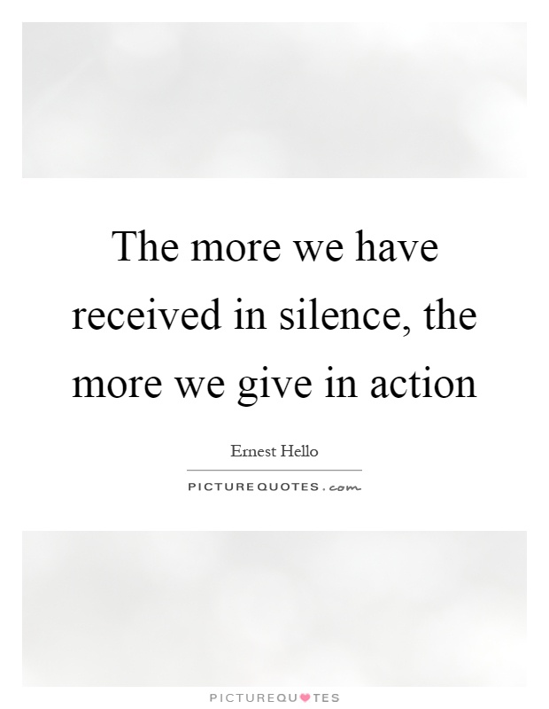 The more we have received in silence, the more we give in action Picture Quote #1