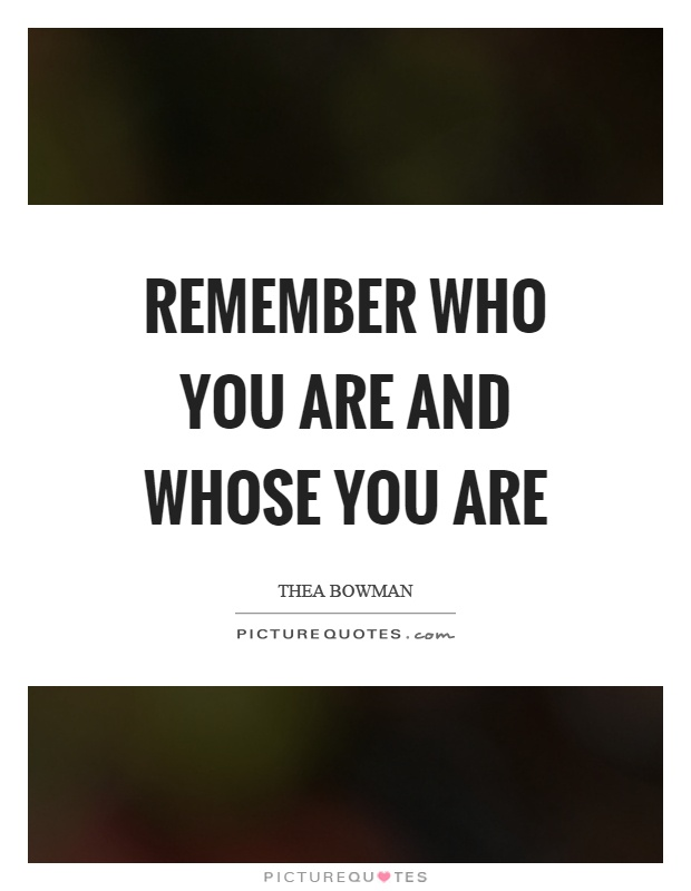 Remember who you are and whose you are Picture Quote #1