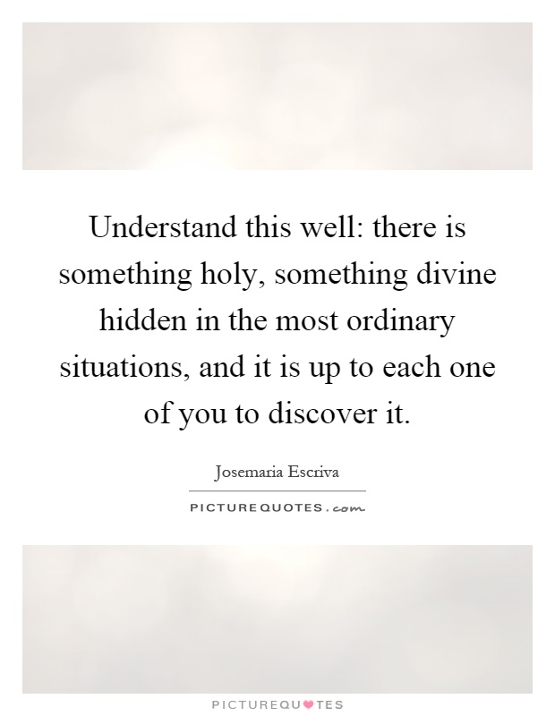 Understand this well: there is something holy, something divine hidden in the most ordinary situations, and it is up to each one of you to discover it Picture Quote #1