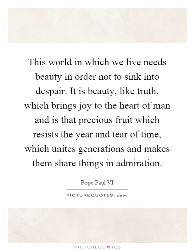 This world in which we live needs beauty in order not to sink into despair. It is beauty, like truth, which brings joy to the heart of man and is that precious fruit which resists the year and tear of time, which unites generations and makes them share things in admiration Picture Quote #1